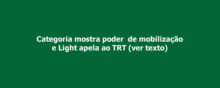 Categoria mostra poder  de mobiliza��o e Light apela ao TRT.