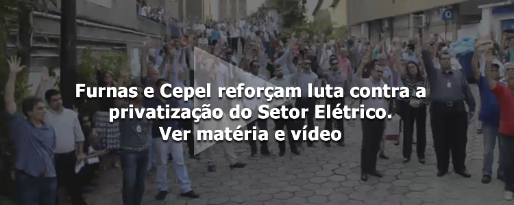 Furnas e Cepel refor�am luta contra a privatiza��o do Setor El�trico.
